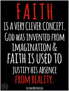 Atheism, Religion, God is Imaginary, Faith, No Proof. Faith is a very clever concept. God was invented from imagination and faith is used to justify his absence from reality. Atheist Agnostic, Atheist Quotes, Atheist Humor, Religious Quotes, Secular Humanism, Losing My Religion, Life Quotes, Wisdom, Words