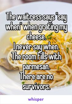 """The waitress says """"say when"""" when grating my cheese. I never say when. The room fills with parmesan. There are no survivors."""