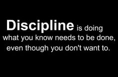 DISCIPLINE. A successful workout and diet takes discipline and consistency. Remember, the best plan in the world won't work if you quit!