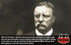 Theodore Roosevelt Could Read a Book Before Breakfast - http://www.factfiend.com/theodore-roosevelt-read-book-breakfast/