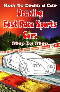How to Draw a Car : Drawing Fast Race Sports Cars Step by Step: Draw Cars like Ferrari,Buggati, Aston Martin & More for Beginners (How to Dr
