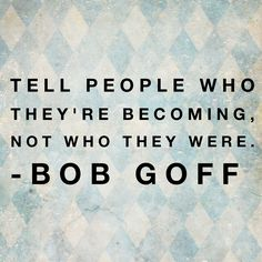 Tell people who they're becoming, not who they were. -Bob Goff