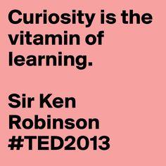 """Curiosity is the vitamin of learning."" - Sir Ken Robinson #TED2013 #AdobeEduSweeps"