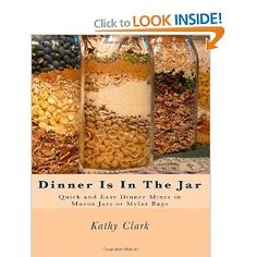 Dinner Is In The Jar: Quick and Easy Dinner Mixes in Mason Jars or Mylar Bags - bought this one not long ago, haven't tried any recipes yet, but looks really good for food storage recipes