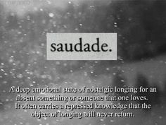 """""""Saudade: a deep emotional state of nostalgic longing for an absent something or someone that one loves. It often carries a repressed knowledge that the object of longing will never return"""" Unique Words, Beautiful Words, Beautiful Things, Portuguese Words, Word Of The Day, Word Porn, I Miss You, Me Quotes, Dark Quotes"""