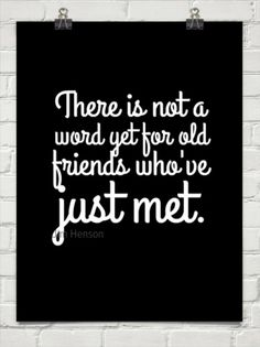 """There's not a word yet, for old friends who've just met.   Jim Henson, """"I'm Going To Go Back There Someday"""""""
