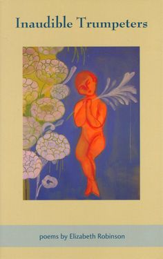 """Inaudible Trumpeters"" Elizabeth Robinson, Publisher: Harbor Mountain Press ( 2008)"
