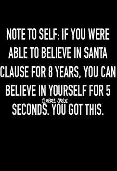 """Note to self: If you were able to believe in Santa Clause for 8 years, you can believe in yourself for 5 seconds. You got this"" Great Quotes, Quotes To Live By, Me Quotes, Motivational Quotes, Funny Quotes, Inspirational Quotes, Qoutes, Positive Quotes, Rebel Quotes"