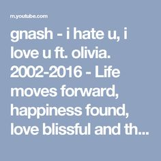 gnash - i hate u, i love u ft. olivia. 2002-2016 - Life moves forward, happiness found, love blissful and the heart full but the destruction and lies of another always remains constant. Every sunrise is the beginning of a new day and a new chance to live that day full and happy, far away from the darkness someone created in your life.