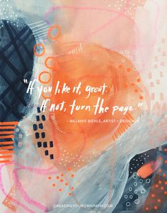 """""""If you like it, great. If not, turn the page."""" — Artist, Designer + Illustrator Melanie Biehle // www.creatingyourownpath.com"""