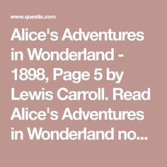 Alice's Adventures in Wonderland - Page 5 by Lewis Carroll. Read Alice's Adventures in Wonderland now at Questia. Adventures In Wonderland, Lewis Carroll, Alice, Reading, Reading Books