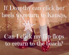 If Dorothy can click her heels to return to Kansas can I click my flip flops to return to the beach?