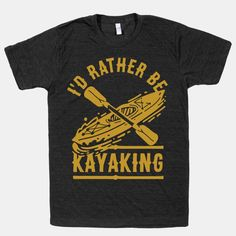 I'd Rather Be Kayaking | T-Shirts, Tank Tops, Sweatshirts and Hoodies | HUMAN