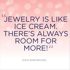 ..And we LOVE ice cream... Jewelry is like ice cream. There's always room for more!