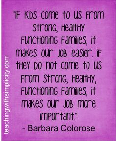 If kids come to us from strong, healthy functioning families, it makes our job easier. If they do not.....