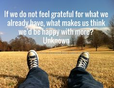 If we do not feel grateful for what we already have, what makes us think we'd be happy with more? Unknown