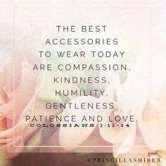 Colossians 3:12-14- remember this when picking out your outfit for the day. :)