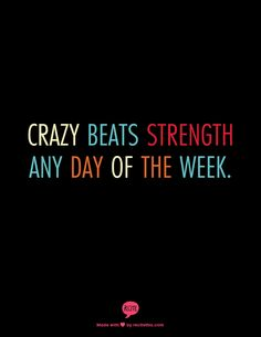 Crazy beats strength any day of the week.