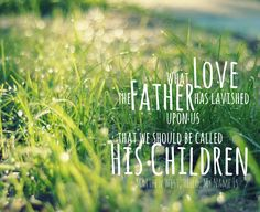 """From Hello My Name Is by Matthew West ~ """"What love the Father has lavished upon us that we should be called His children."""""""