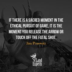 If there is a sacred moment in the ethical pursuit of game, it is the moment you release the arrow or touch off the fatal shot.