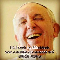 Fé é sorrir na dificuldade com a certeza que amanha será um dia melhor. Papa Francisco