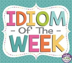 IDIOM OF THE WEEK: POSTERS & ACTIVITY Idioms are part of everyday speech, yet we assume that our students know what they mean! This resource allows teachers to introduce one idiom per week with a definition and an example!