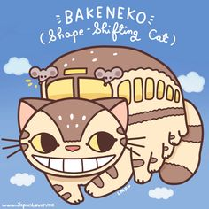 In Japanese folklore, it is said that when a cat reaches 100 years old, it gains supernatural powers and becomes a bakeneko.   http://japanlover.me/otaku/?p=2566  These supernatural powers include the ability to fly, communicate with other creatures, travel to the spirit realm, and most of all, transform or shape-shift into any form that it likes, for example, a bus.   Catbus! (ノ>▽<。)ノ  ♥ www.japanlover.me ♥ www.instagram.com/JapanLoverMe Art by Little Miss Paintbrush ♥