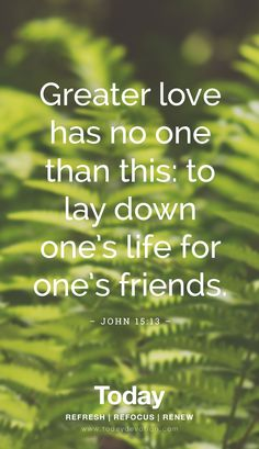 """Greater love has no one than this: to lay down one's life for one's friends."" John 15:13"