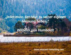 """""""Jeder muss den Mut zu seiner eigenen Meinung haben.""""  Wilhelm von Humboldt / www.esuccess-consulting.com"""