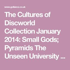 The Cultures of Discworld Collection January 2014: Small Gods; Pyramids  The Unseen University Collection February 2014: Eric; Sourcery May 2014: Interesting Times; Moving Pictures August 2014: The Colour of Magic; The Light Fantastic  The City Watch Collection March 2014: Guards! Guards!; Men at Arms June 2014: Feet of Clay; Jingo  The Witches Collection April 2014: Equal Rites; Wyrd Sisters July 2014: Witches Abroad; Lords and Ladies; Maskerade