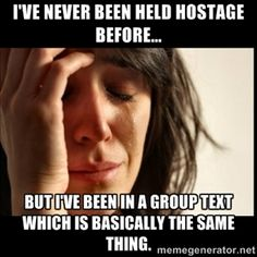 I've never been held hostage before... But I've been in a group text which is basically the same thing. | First world Problems II