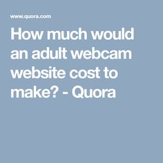 How much would an adult webcam website cost to make? - Quora