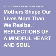 Mothers Shape Our Lives More Than We Realize. | REFLECTIONS OF A MINDFUL HEART AND SOUL