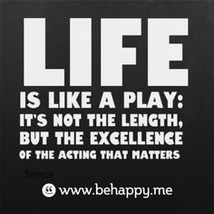 Life   is like a play:   it's not the length,   but the excellence   of the acting that matters