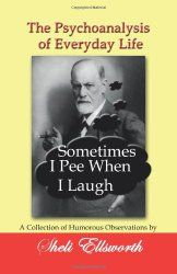The Psychoanalysis of Everyday Life - Sometimes I Pee When I Laugh: A Collection of Humorous Observations by Sheli Ellsworth