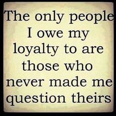 The only people I owe my loyalty to are those who never made me question theirs.  Truth!