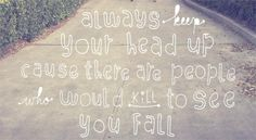 always keep your head up, cause there are people who would kill to see you fall