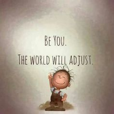 Be you! And if the world doesn't adjust who cares!!