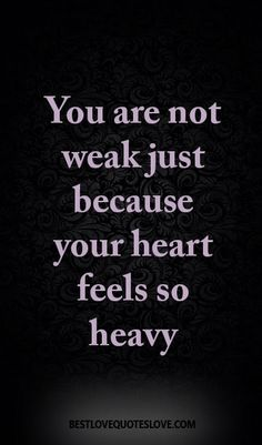 You are not weak just because your heart feels so heavy