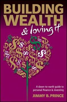 Building wealth & loving it : a down-to-earth guide to personal finance & investing / Jimmy B. Prince. Wealth, Wealthy #wealthy Building Wealth