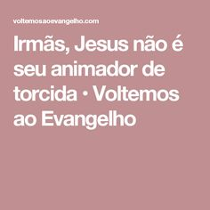 Irmãs, Jesus não é seu animador de torcida • Voltemos ao Evangelho