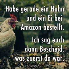 Habe gerade ein Huhn und ein Ei bei Amazon bestellt. Ich sag euch dann Bescheid, was zuerst da war.