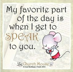 ✣♡✣ My favorite part of the day is when I get to Speak to you. Amen...Little Church Mouse 20 Nov. 2015 ✣♡✣