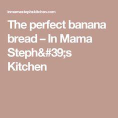 The perfect banana bread – In Mama Steph's Kitchen