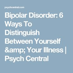 Bipolar Disorder: 6 Ways To Distinguish Between Yourself & Your Illness | Psych Central