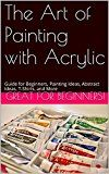 Free Kindle Book -   The Art of Painting with Acrylic: Guide for Beginners, Design T-Shirts,,Painting Ideas, Brushes, Canvas, and More