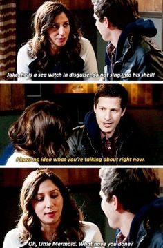 Gina: Jake, he is a sea-witch in disguise, do not sing into his shell! (Brooklyn Nine-Nine)