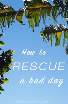 How to Rescue a Bad Day - Cultivate Beauty