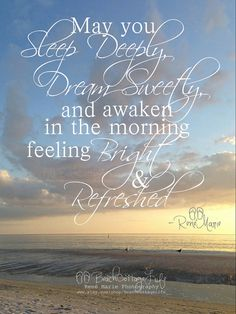 """May you sleep deeply, DREAM Sweetly, and awaken in the morning feeling bright & refreshed"" -René Marie www.facebook.com/BeachCottageLifePhotography"