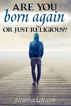 Wow! This is an important question that everyone who calls themselves a Christian needs to answer. Are you born again, or are you just religious?